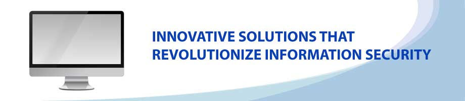 Innovative Solutions that revolutionize information security